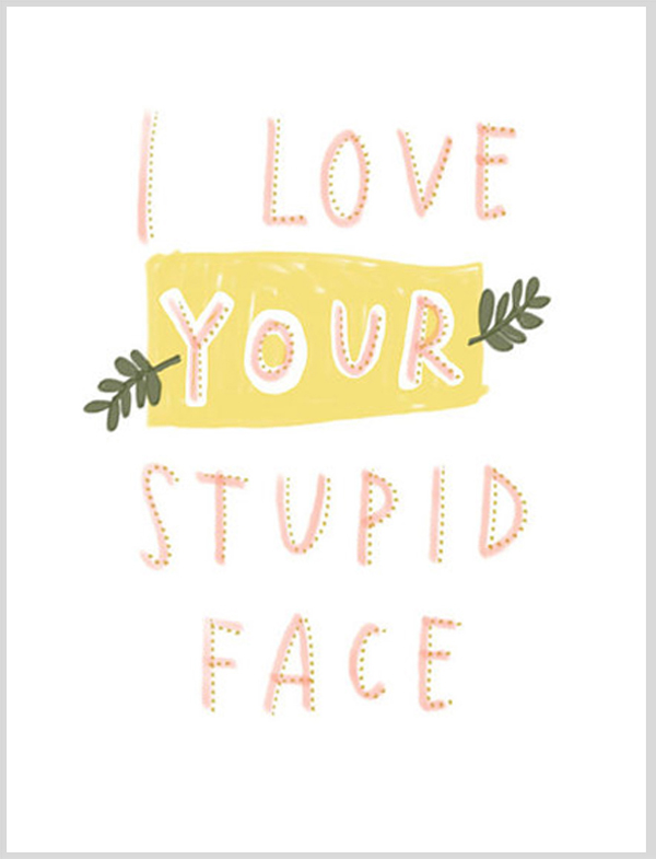 love your stupid face